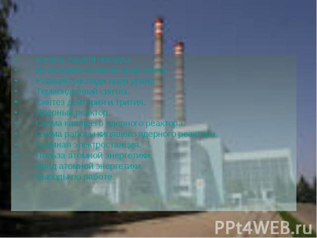 Цели и задачи проекта. Цели и задачи проекта. Из истории атомной энергетики. Реакция распада ядер урана. Термоядерный синтез. Синтез дейтерия и трития. Ядерный реактор. Схема кипящего ядерного реактора. Схема работы кипящего ядерного реактора. Атомн…