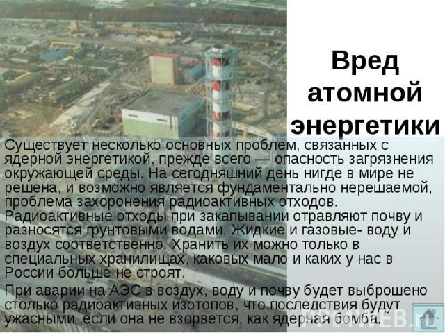 Существует несколько основных проблем, связанных с ядерной энергетикой, прежде всего— опасность загрязнения окружающей среды. На сегодняшний день нигде в мире не решена, и возможно является фундаментально нерешаемой, проблема захоронения радио…