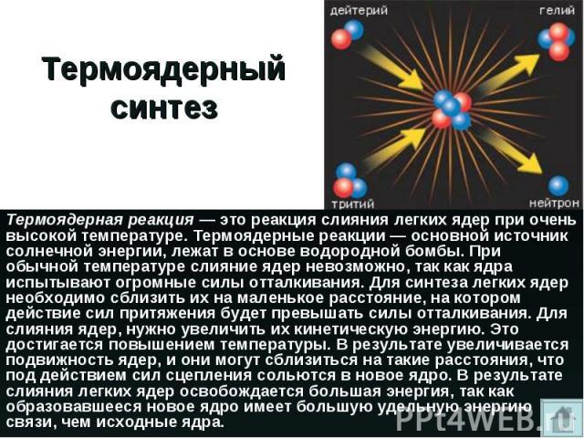 Термоядерная реакция — это реакция слияния легких ядер при очень высокой температуре. Термоядерные реакции — основной источник солнечной энергии, лежат в основе водородной бомбы. При обычной температуре слияние ядер невозможно, так как ядра испытыва…