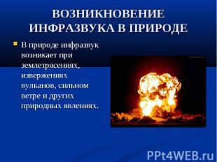 В природе инфразвук возникает при землетрясениях, извержениях вулканов, сильном