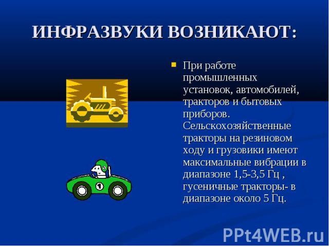 При работе промышленных установок, автомобилей, тракторов и бытовых приборов. Сельскохозяйственные тракторы на резиновом ходу и грузовики имеют максимальные вибрации в диапазоне 1,5-3,5 Гц , гусеничные тракторы- в диапазоне около 5 Гц. При работе пр…