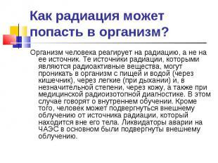 Организм человека реагирует на радиацию, а не на ее источник. Те источники радиа