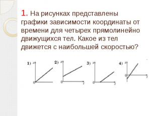 1. На рисунках представлены графики зависимости координаты от времени для четыре