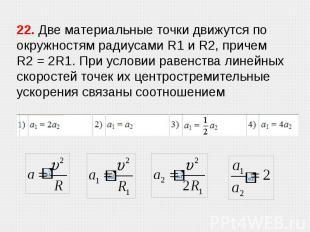 22. Две материальные точки движутся по окружностям радиусами R1 и R2, причем R2&