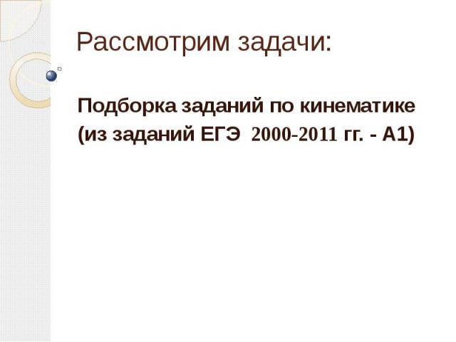 Рассмотрим задачи: Подборка заданий по кинематике (из заданий ЕГЭ 2000-2011 гг. - А1)