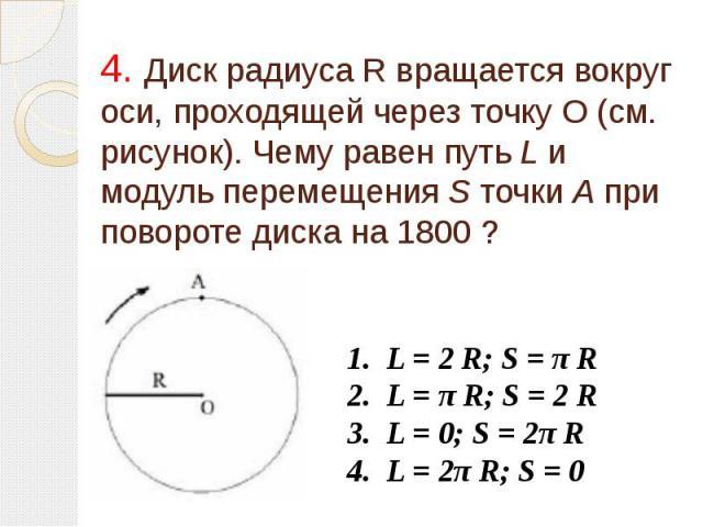 4. Диск радиуса R вращается вокруг оси, проходящей через точку О (см. рисунок). Чему равен путь L и модуль перемещения S точки А при повороте диска на 1800 ?