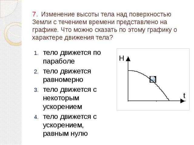 7. Изменение высоты тела над поверхностью Земли с течением времени представлено на графике. Что можно сказать по этому графику о характере движения тела? тело движется по параболе тело движется равномерно тело движется с некоторым ускорением тело дв…
