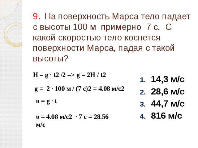 9. На поверхность Марса тело падает с высоты 100 м примерно 7 с. С какой скоростью тело коснется поверхности Марса, падая с такой высоты? 14,3 м/с 28,6 м/с 44,7 м/с 816 м/с