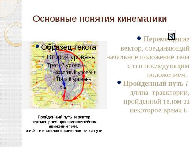 Основные понятия кинематики Перемещение вектор, соединяющий начальное положение тела с его последующим положением. Пройденный путь l длина траектории, пройденной телом за некоторое время t.