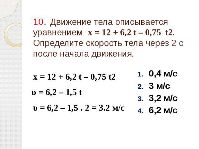 10. Движение тела описывается уравнением х = 12 + 6,2 t – 0,75 t2. Определите скорость тела через 2 с после начала движения. 0,4 м/с 3 м/с 3,2 м/с 6,2 м/с