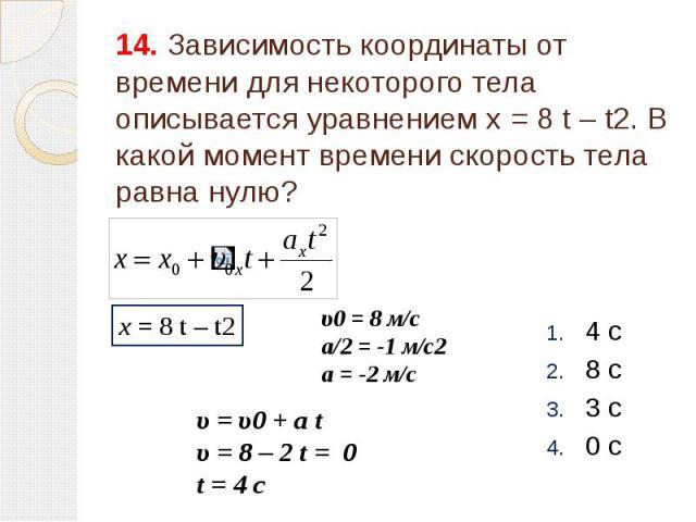 14. Зависимость координаты от времени для некоторого тела описывается уравнением x = 8 t – t2. В какой момент времени скорость тела равна нулю? 4 с 8 с 3 с 0 c
