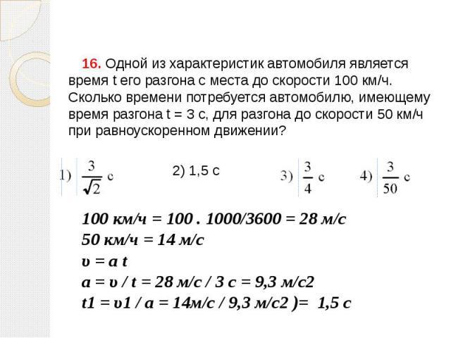 16. Одной из характеристик автомобиля является время t его разгона с места до скорости 100км/ч. Сколько времени потребуется автомобилю, имеющему время разгона t=3с, для разгона до скорости 50км/ч при равноускоренном движении?