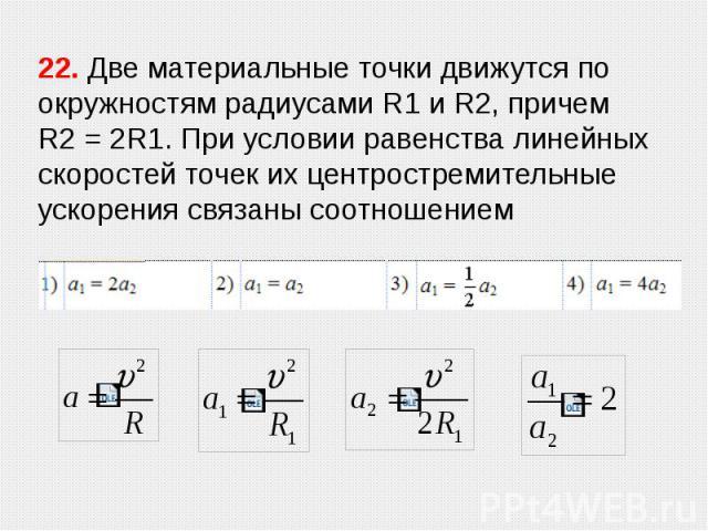 22. Две материальные точки движутся по окружностям радиусами R1 и R2, причем R2=2R1. При условии равенства линейных скоростей точек их центростремительные ускорения связаны соотношением