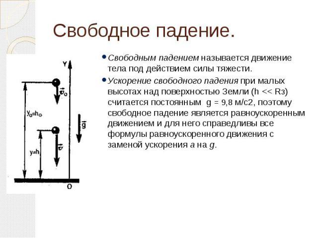 Свободное падение. Свободным падением называется движение тела под действием силы тяжести. Ускорение свободного падения при малых высотах над поверхностью Земли (h << Rз) считается постоянным g = 9,8 м/с2, поэтому свободное падение является ра…
