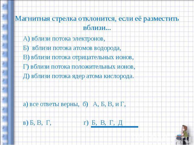 А) вблизи потока электронов, А) вблизи потока электронов, Б) вблизи потока атомов водорода, В) вблизи потока отрицательных ионов, Г) вблизи потока положительных ионов, Д) вблизи потока ядер атома кислорода. а) все ответы верны, б) А, Б, В, и Г, в) Б…