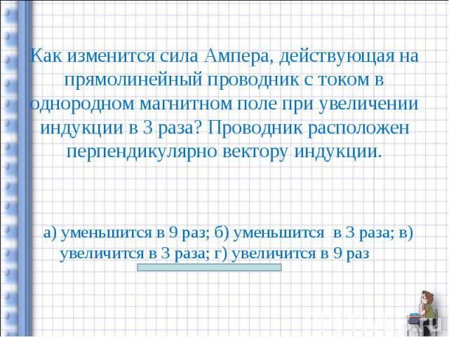 а) уменьшится в 9 раз; б) уменьшится в 3 раза; в) увеличится в 3 раза; г) увеличится в 9 раз а) уменьшится в 9 раз; б) уменьшится в 3 раза; в) увеличится в 3 раза; г) увеличится в 9 раз