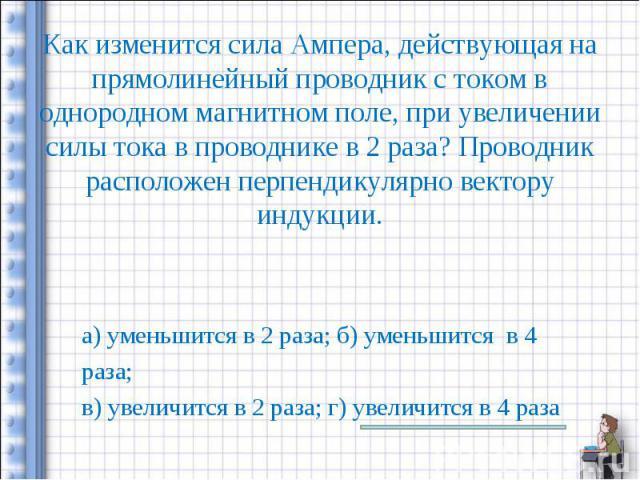 а) уменьшится в 2 раза; б) уменьшится в 4 а) уменьшится в 2 раза; б) уменьшится в 4 раза; в) увеличится в 2 раза; г) увеличится в 4 раза