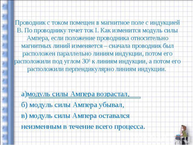 а)модуль силы Ампера возрастал, а)модуль силы Ампера возрастал, б) модуль силы Ампера убывал, в) модуль силы Ампера оставался неизменным в течение всего процесса.