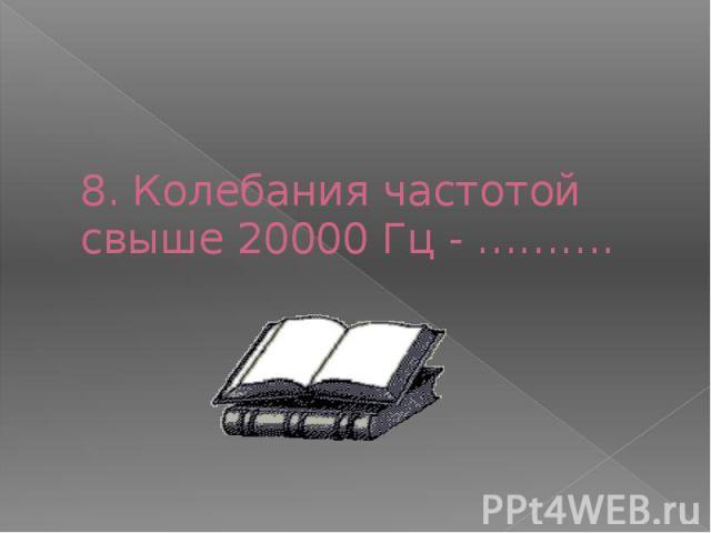 8. Колебания частотой свыше 20000 Гц - ……….
