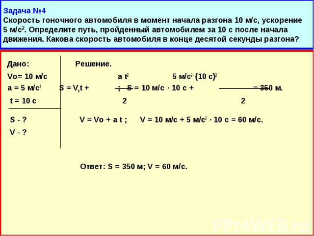 Дано: Решение. Дано: Решение. Vo= 10 м/с a t2 5 м/с2 · (10 с)2 а = 5 м/с2 S = Vot + ; S = 10 м/с · 10 с + = 350 м. t = 10 с 2 2 S - ? V = Vo + a t ; V = 10 м/с + 5 м/с2 · 10 с = 60 м/с. V - ? Ответ: S = 350 м; V = 60 м/с.