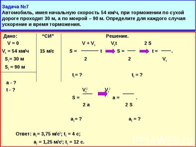 """Дано: """"СИ"""" Решение. Дано: """"СИ"""" Решение. V = 0 V + Vo Vot 2 S Vo = 54 км/ч 15 м/с S = t S = t = . S1 = 30 м 2 2 Vo S2 = 90 м t1 = ? t2 = ? а - ? t - ? Vo2 Vo2 S = a = . 2 a 2 S a1 = ? a2 = ? Ответ: a1 = 3,75 м/с2; t1 = 4 с; a2 = 1,25 м/с2; t1 = 12 с."""