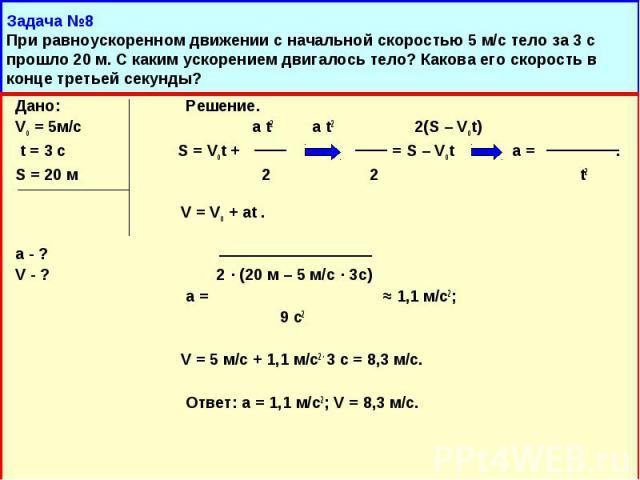 Дано: Решение. Дано: Решение. Vо = 5м/с a t2 a t2 2(S – Vot) t = 3 c S = Vot + = S – Vot a = . S = 20 м 2 2 t2 V = Vо + at . a - ? V - ? 2 · (20 м – 5 м/с · 3с) a = ≈ 1,1 м/с2; 9 с2 V = 5 м/с + 1,1 м/с2 · 3 с = 8,3 м/с. Ответ: а = 1,1 м/с2; V = 8,3 м/с.