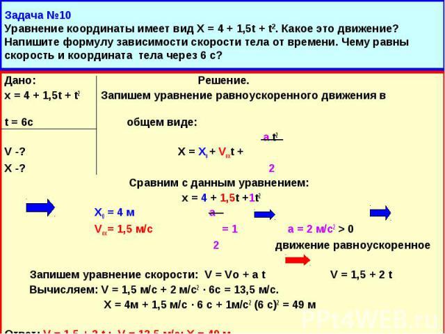 Дано: Решение. Дано: Решение. х = 4 + 1,5t + t2 Запишем уравнение равноускоренного движения в t = 6c общем виде: а t2 V -? Х = Хо + Voxt + X -? 2 Сравним с данным уравнением: х = 4 + 1,5t +1t2 Х0 = 4 м а Vox = 1,5 м/с = 1 а = 2 м/с2 > 0 2 движени…