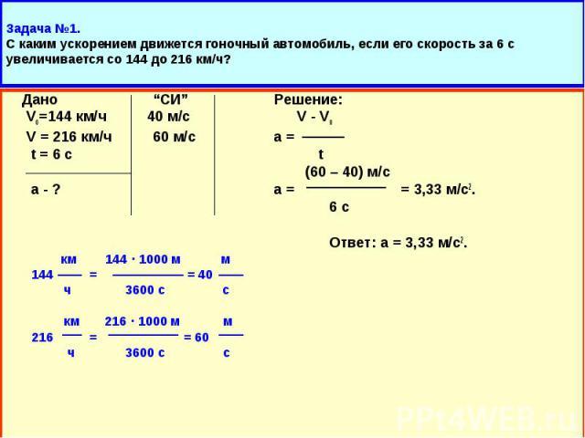 """Дано """"СИ"""" Решение: Дано """"СИ"""" Решение: Vo=144 км/ч 40 м/с V - Vo V = 216 км/ч 60 м/с а = t = 6 с t (60 – 40) м/с а - ? а = = 3,33 м/с2. 6 с Ответ: а = 3,33 м/с2. км 144 · 1000 м м 144 = = 40 ч 3600 с с км 216 · 1000 м м 216 = = 60 ч 3600 с с"""