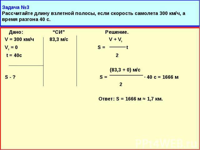 """Дано: """"СИ"""" Решение. Дано: """"СИ"""" Решение. V = 300 км/ч 83,3 м/с V + Vo Vo = 0 S = t t = 40с 2 (83,3 + 0) м/с S - ? S = · 40 с = 1666 м 2 Ответ: S = 1666 м ≈ 1,7 км."""