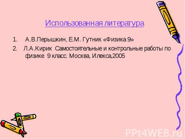 А.В.Перышкин, Е.М. Гутник «Физика 9» А.В.Перышкин, Е.М. Гутник «Физика 9» 2. Л.А.Кирик Самостоятельные и контрольные работы по физике 9 класс. Москва, Илекса,2005