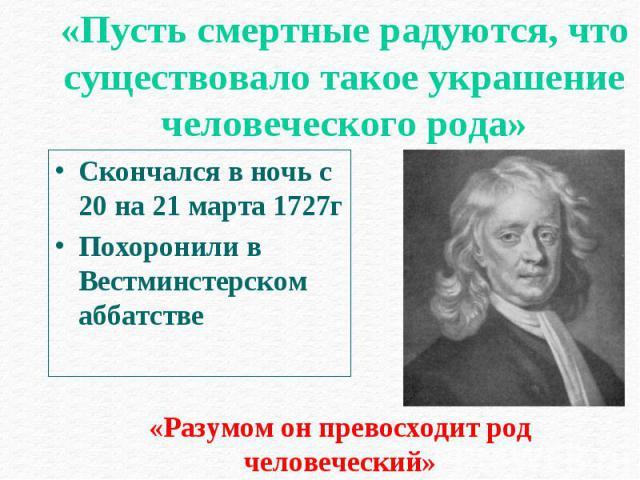Скончался в ночь с 20 на 21 марта 1727г Скончался в ночь с 20 на 21 марта 1727г Похоронили в Вестминстерском аббатстве