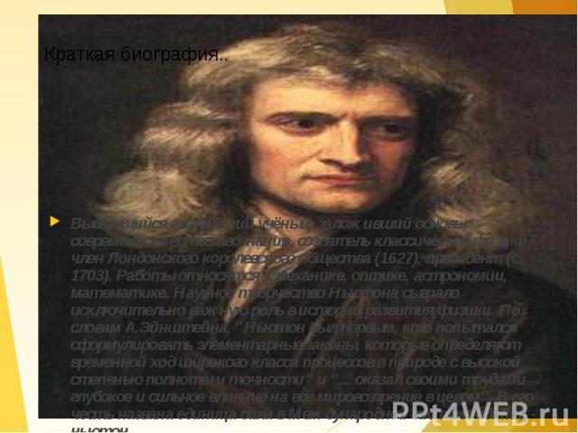 Выдающийся английский учёный, заложивший основы современного естествознания, создатель классической физики, член Лондонского королевского общества (1627), президент (с 1703). Работы относятся к механике, оптике, астрономии, математике. Научное творч…