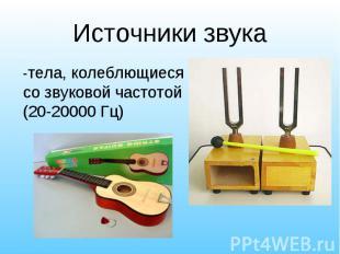 -тела, колеблющиеся со звуковой частотой (20-20000 Гц) -тела, колеблющиеся со зв
