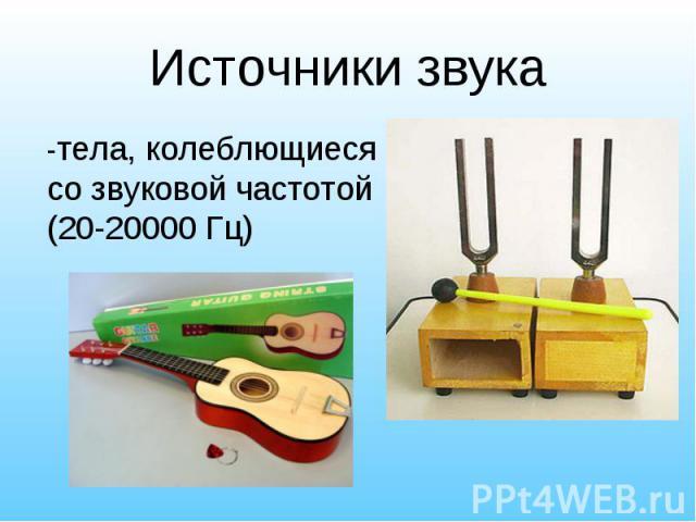 -тела, колеблющиеся со звуковой частотой (20-20000 Гц) -тела, колеблющиеся со звуковой частотой (20-20000 Гц)