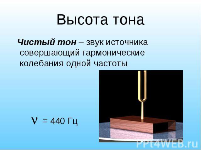 Чистый тон – звук источника совершающий гармонические колебания одной частоты Чистый тон – звук источника совершающий гармонические колебания одной частоты