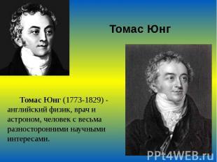 Томас Юнг Томас Юнг (1773-1829) - английский физик, врач и астроном, человек с в