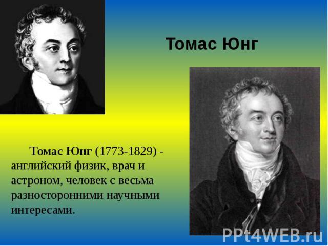 Томас Юнг Томас Юнг (1773-1829) - английский физик, врач и астроном, человек с весьма разносторонними научными интересами.