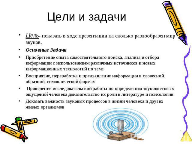 Цель- показать в ходе презентации на сколько разнообразен мир звуков. Цель- показать в ходе презентации на сколько разнообразен мир звуков. Основные Задачи Приобретение опыта самостоятельного поиска, анализа и отбора информации с использованием разл…