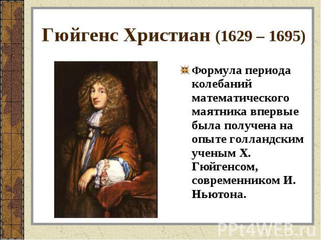 Формула периода колебаний математического маятника впервые была получена на опыте голландским ученым Х. Гюйгенсом, современником И. Ньютона. Формула периода колебаний математического маятника впервые была получена на опыте голландским ученым Х. Гюйг…