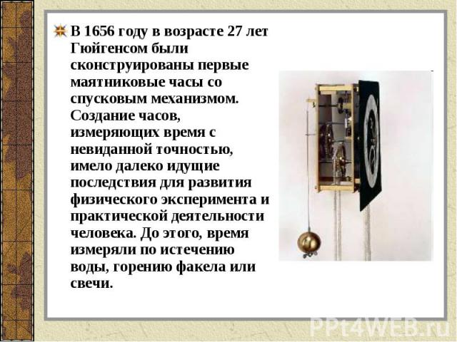 В 1656 году в возрасте 27 лет Гюйгенсом были сконструированы первые маятниковые часы со спусковым механизмом. Создание часов, измеряющих время с невиданной точностью, имело далеко идущие последствия для развития физического эксперимента и практическ…