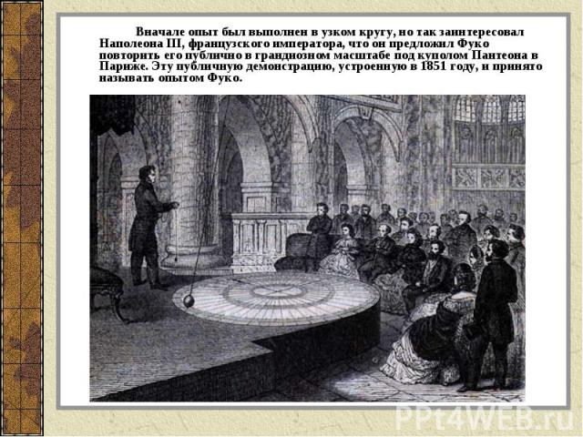 Вначале опыт был выполнен в узком кругу, но так заинтересовал Наполеона III, французского императора, что он предложил Фуко повторить его публично в грандиозном масштабе под куполом Пантеона в Париже. Эту публичную демонстрацию, устроенную в 1851 го…