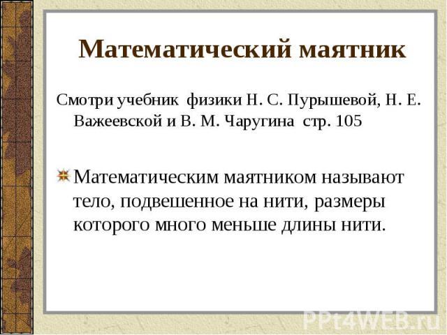 Смотри учебник физики Н. С. Пурышевой, Н. Е. Важеевской и В. М. Чаругина стр. 105 Смотри учебник физики Н. С. Пурышевой, Н. Е. Важеевской и В. М. Чаругина стр. 105 Математическим маятником называют тело, подвешенное на нити, размеры которого много м…
