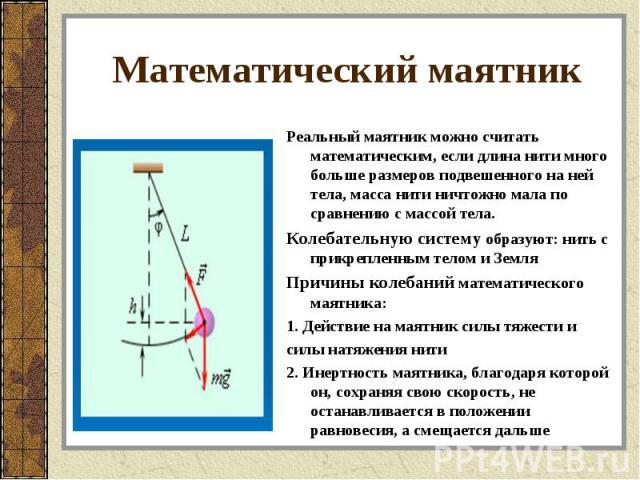 Реальный маятник можно считать математическим, если длина нити много больше размеров подвешенного на ней тела, масса нити ничтожно мала по сравнению с массой тела. Реальный маятник можно считать математическим, если длина нити много больше размеров …