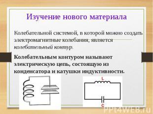 Колебательной системой, в которой можно создать электромагнитные колебания, явля