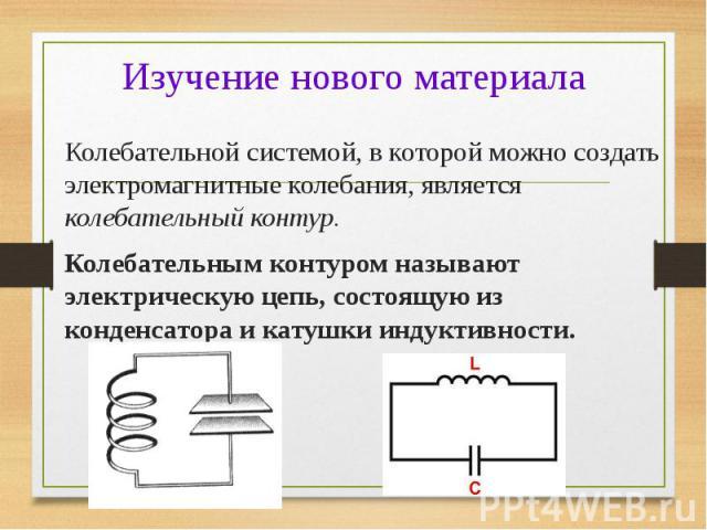 Колебательной системой, в которой можно создать электромагнитные колебания, является колебательный контур. Колебательной системой, в которой можно создать электромагнитные колебания, является колебательный контур. Колебательным контуром называют эле…