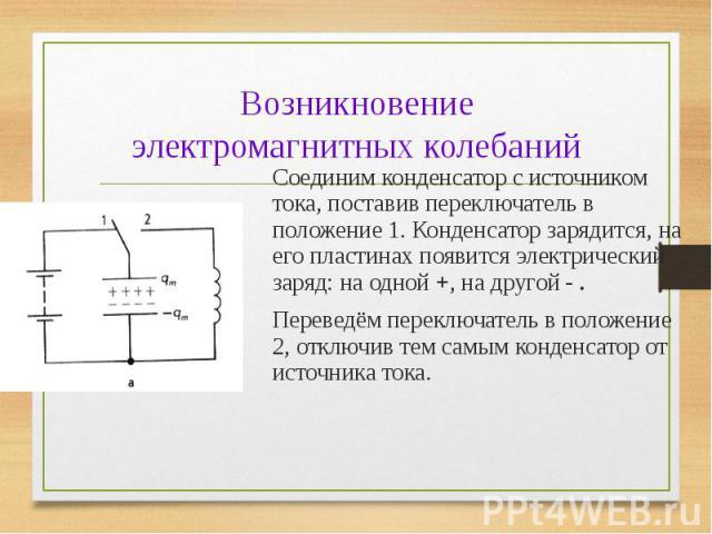 Соединим конденсатор с источником тока, поставив переключатель в положение 1. Конденсатор зарядится, на его пластинах появится электрический заряд: на одной +, на другой - . Соединим конденсатор с источником тока, поставив переключатель в положение …