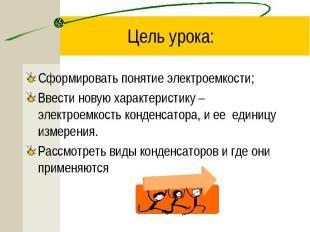 Сформировать понятие электроемкости; Сформировать понятие электроемкости; Ввести