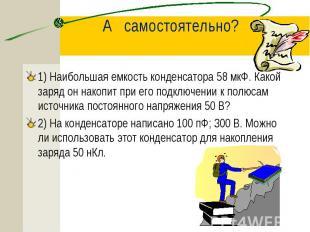 1) Наибольшая емкость конденсатора 58 мкФ. Какой заряд он накопит при его подклю