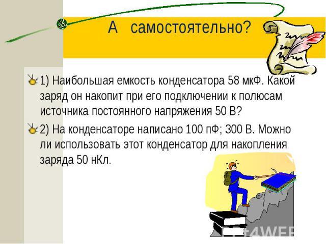 1) Наибольшая емкость конденсатора 58 мкФ. Какой заряд он накопит при его подключении к полюсам источника постоянного напряжения 50 В? 1) Наибольшая емкость конденсатора 58 мкФ. Какой заряд он накопит при его подключении к полюсам источника постоянн…