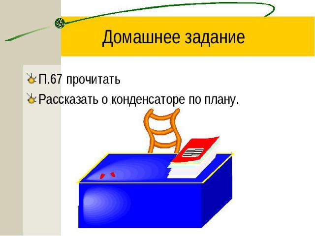П.67 прочитать П.67 прочитать Рассказать о конденсаторе по плану.